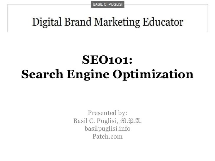 SEO101:Search Engine Optimization<br />Presented by:<br />Basil C. Puglisi, M.P.A.<br />basilpuglisi.info<br />Patch.com<b...