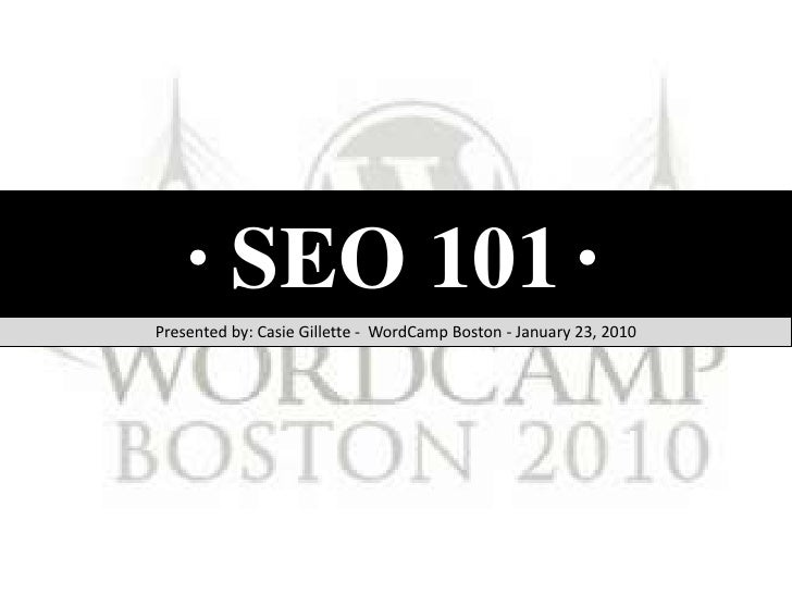 SEO 101 <br />Presented by: Casie Gillette -  WordCamp Boston - January 23, 2010<br />