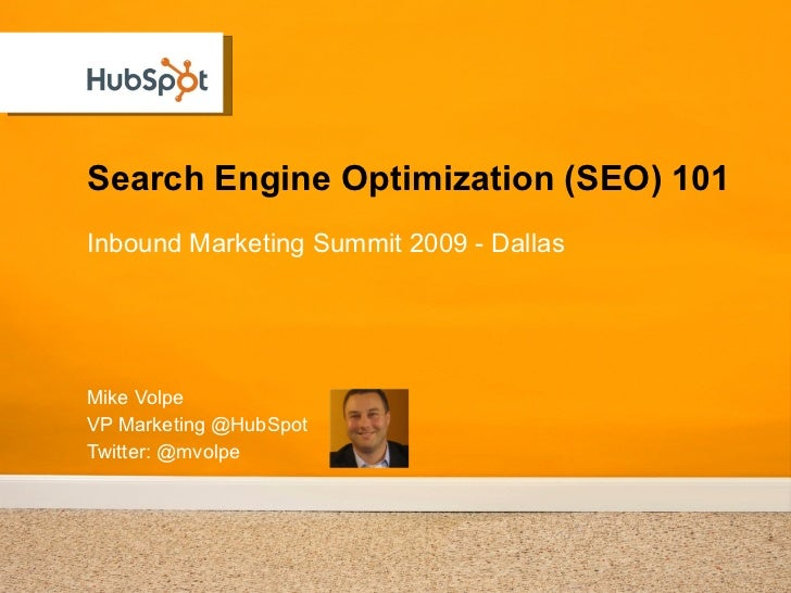 Search Engine Optimization (SEO) 101 Mike Volpe VP Marketing @HubSpot Twitter: @mvolpe <ul><li>Inbound Marketing Summit 20...