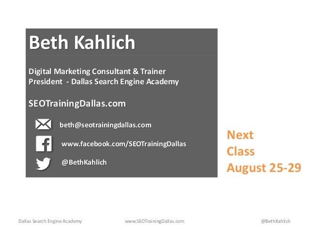 Dallas Search Engine Academy www.SEOTrainingDallas.com @BethKahlich Beth Kahlich Digital Marketing Consultant & Trainer Pr...
