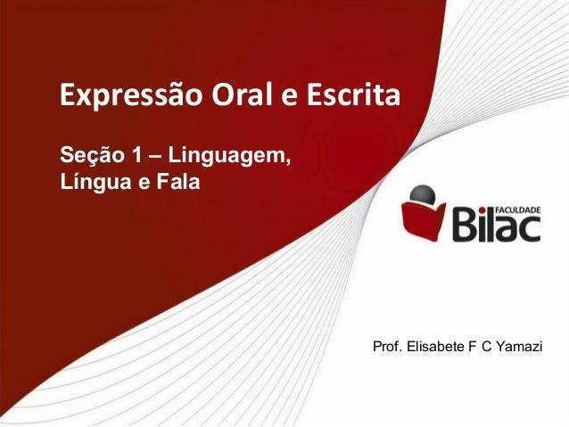 Expressão Oral e Escrita Seção 1 – Linguagem, Língua e Fala Prof. Elisabete F C Yamazi