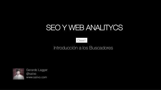 SEO Y WEB ANALITYCS Clase1  : Introducción a los Buscadores  Gerardo Lagger @salxo www.salxo.com
