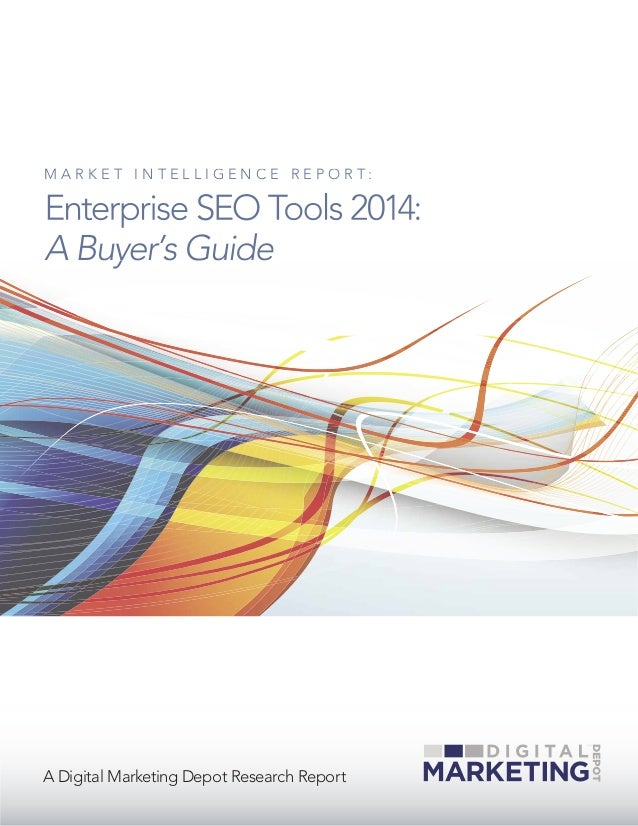 A Digital Marketing Depot Research Report M A R K E T I N T E L L I G E N C E R E P O R T : Enterprise SEO Tools 2014: A B...