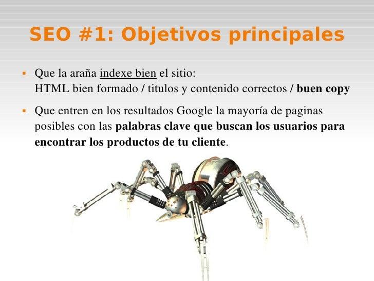 SEO #1: Objetivos principales <ul><li>Que la araña  indexe bien  el sitio: HTML bien formado / titulos y contenido correct...