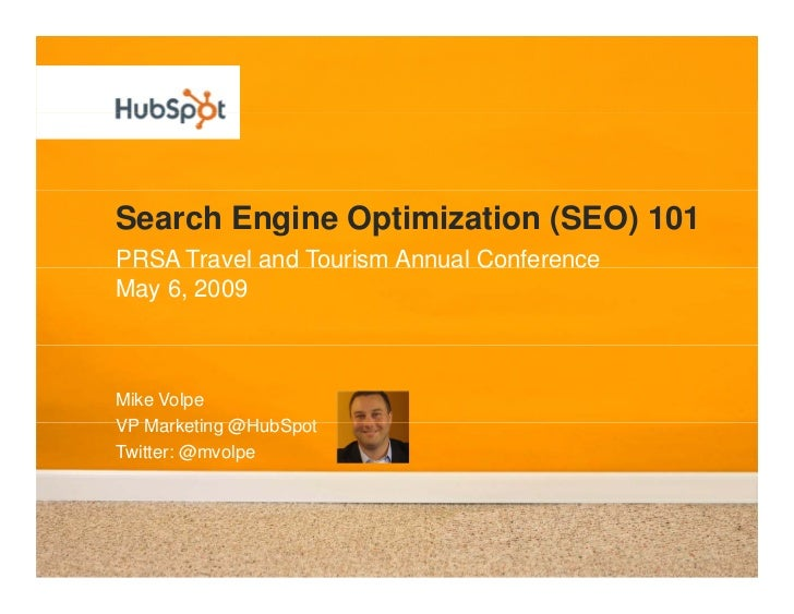 Search Engine Optimization (SEO) 101 PRSA Travel and Tourism Annual Conference May 6, 2009    Mike Volpe VP Marketing @H b...
