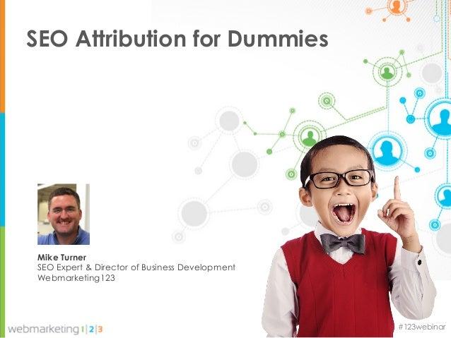 SEO Attribution for Dummies Mike Turner SEO Expert & Director of Business Development Webmarketing123                     ...