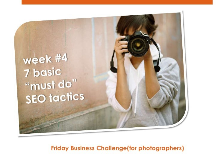 """week #4<br />7 basic """"must do"""" SEO tactics<br />Friday Business Challenge(for photographers)  <br />"""