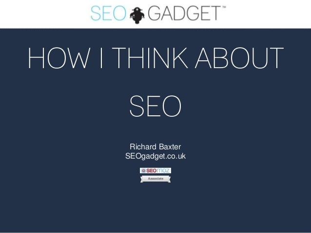 HOW I THINK ABOUT SEO Richard Baxter SEOgadget.co.uk