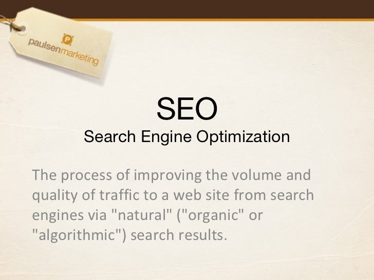 SEO Search Engine Optimization The process of improving the volume and quality of traffic to a web site from search engine...