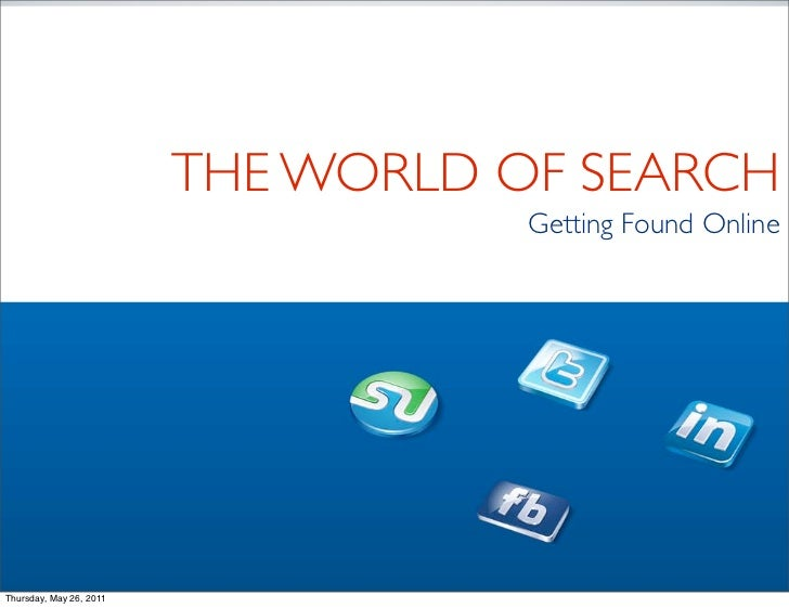 THE WORLD OF SEARCH                                    Getting Found OnlineThursday, May 26, 2011