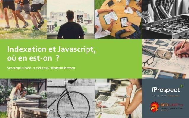 Indexation et Javascript, où en est-on ? Seocamp'us Paris - 7 avril 2016 - Madeline Pinthon