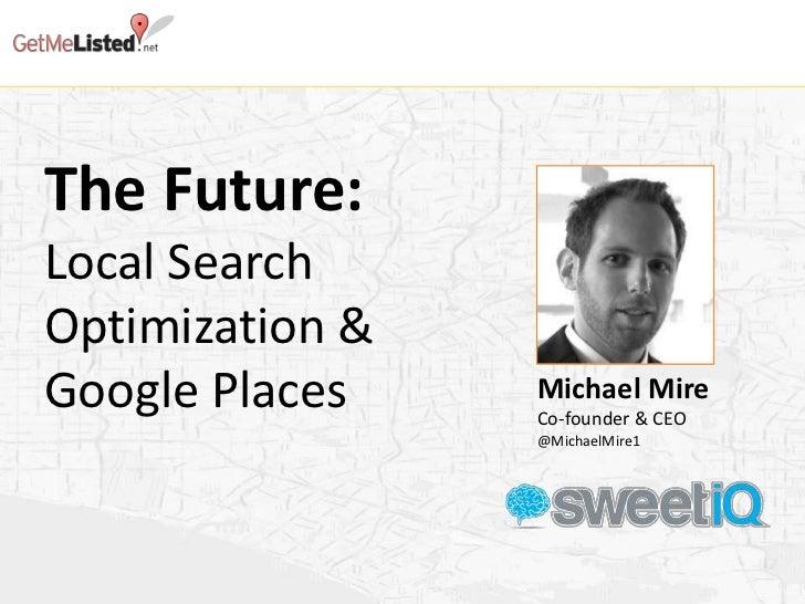 The Future:Local SearchOptimization &Google Places    Michael Mire                 Co-founder & CEO                 @Micha...