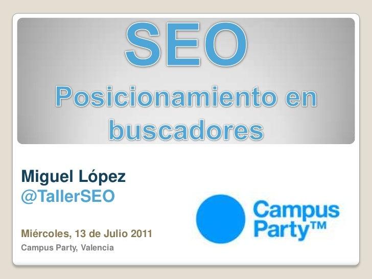 SEO<br />Posicionamiento en buscadores<br />Miguel López @TallerSEO<br />Miércoles, 13 de Julio 2011<br />Campus Party, Va...