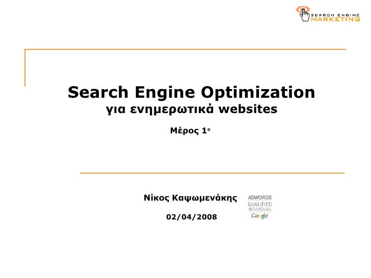 Search Engine Optimization για ενημερωτικά  websites Μέρος 1 ο   N ίκος Καψωμενάκης  02/04 /200 8