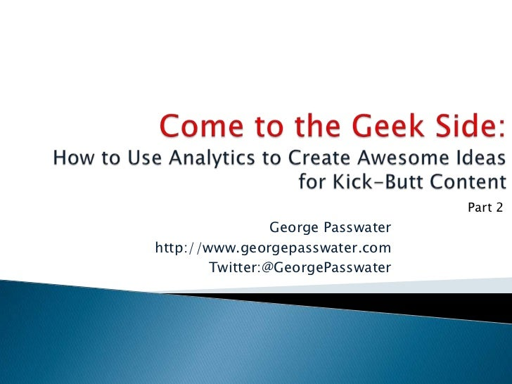 Come to the Geek Side:How to Use Analytics to Create Awesome Ideas for Kick-Butt Content<br />Part 2<br />George Passwater...