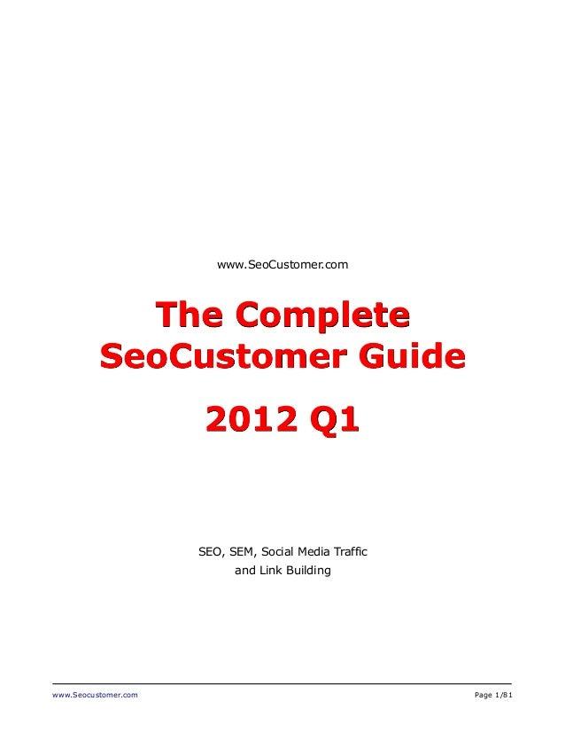 www.Seocustomer.com Page 1/81 www.SeoCustomer.com The Complete SeoCustomer Guide 2012 Q1 SEO, SEM, Social Media Traffic an...