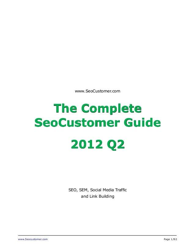 www.Seocustomer.com Page 1/92 www.SeoCustomer.com The Complete SeoCustomer Guide 2012 Q2 SEO, SEM, Social Media Traffic an...