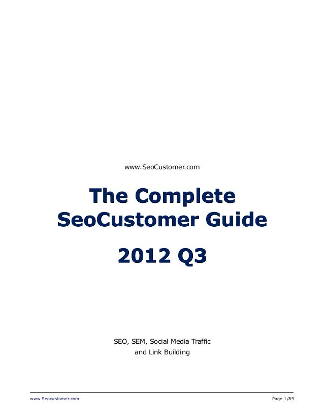 www.Seocustomer.com Page 1/89 www.SeoCustomer.com The Complete SeoCustomer Guide 2012 Q3 SEO, SEM, Social Media Traffic an...