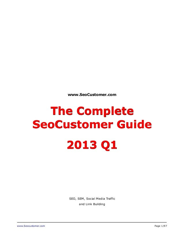 www.SeoCustomer.com  The Complete SeoCustomer Guide 2013 Q1  SEO, SEM, Social Media Traffic and Link Building  www.Seocust...