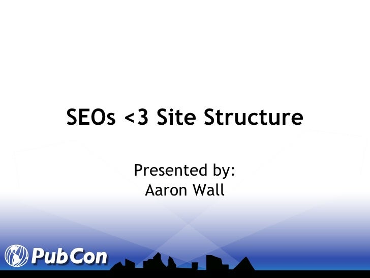 SEOs <3 Site Structure Presented by: Aaron Wall