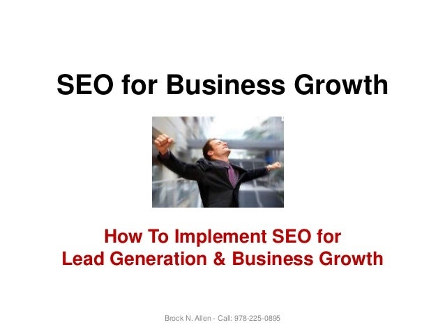 SEO for Business Growth How To Implement SEO for Lead Generation & Business Growth Brock N. Allen - Call: 978-225-0895