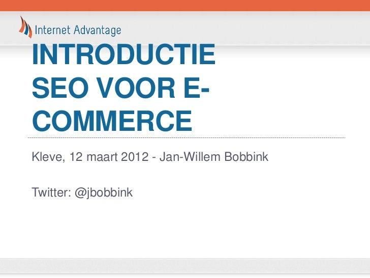 INTRODUCTIESEO VOOR E-COMMERCEKleve, 12 maart 2012 - Jan-Willem BobbinkTwitter: @jbobbink