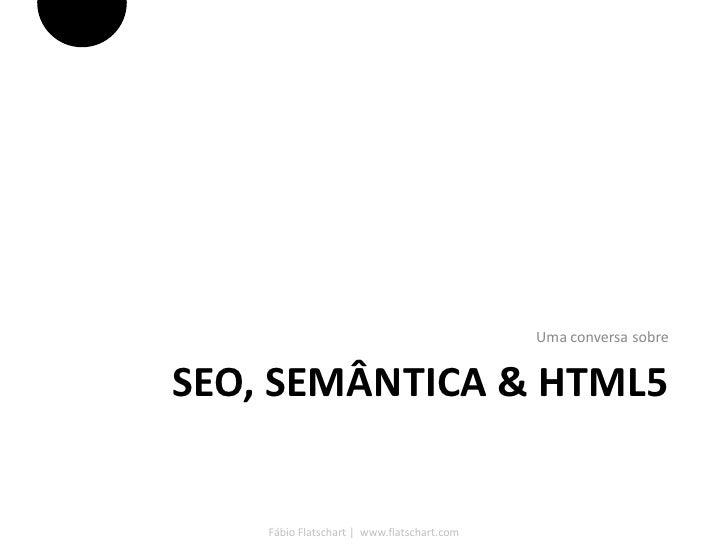 Uma conversa sobreSEO, SEMÂNTICA & HTML5    Fábio Flatschart   www.flatschart.com