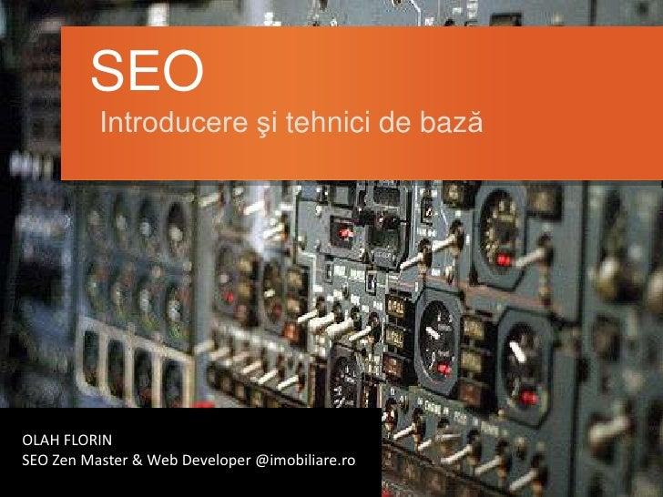 SEO          Introducere şi tehnici de bazăOLAH FLORINSEO Zen Master & Web Developer @imobiliare.ro