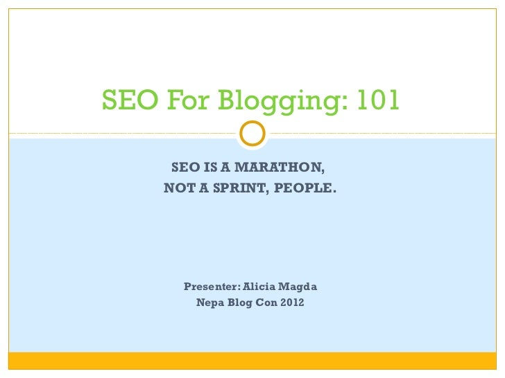 SEO For Blogging: 101     SEO IS A MARATHON,    NOT A SPRINT, PEOPLE.      Presenter: Alicia Magda        Nepa Blog Con 2012