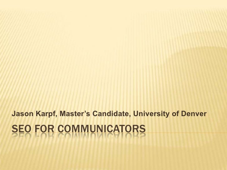 SEO FOR COMMUNICATORS<br />Jason Karpf, Master's Candidate, University of Denver<br />