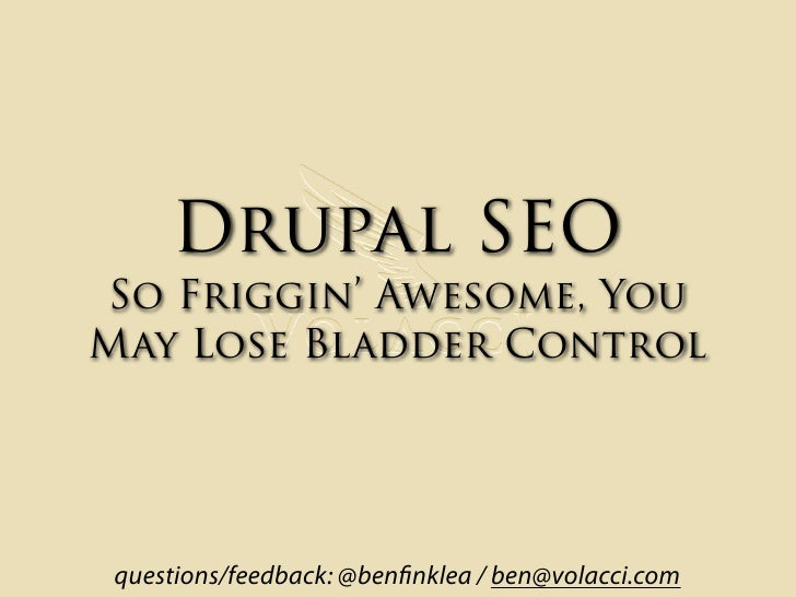 Drupal SEO So Friggin' Awesome, You May Lose Bladder Control      questions/feedback: @ben nklea / ben@volacci.com