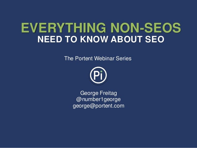 George Freitag@number1georgegeorge@portent.comEVERYTHING NON-SEOSNEED TO KNOW ABOUT SEOThe Portent Webinar Series
