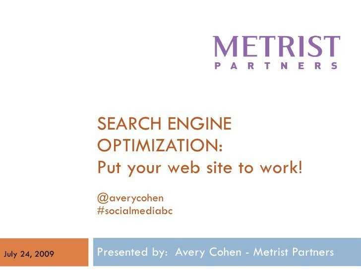 SEARCH ENGINE OPTIMIZATION: Put your web site to work! @averycohen #socialmediabc Presented by:  Avery Cohen - Metrist Par...