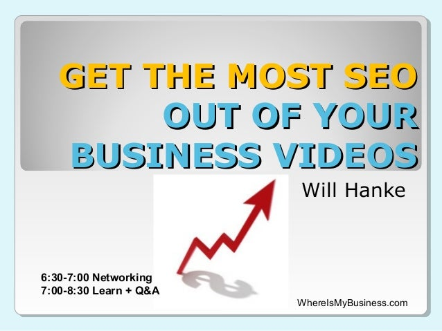 GET THE MOST SEO        OUT OF YOUR   BUSINESS VIDEOS                        Will Hanke6:30-7:00 Networking7:00-8:30 Learn...