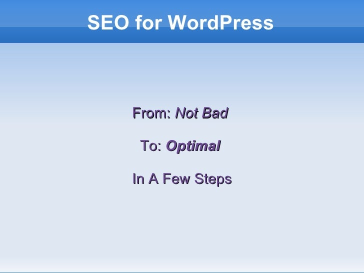 SEO for WordPress <ul><ul><li>From:  Not Bad   </li></ul></ul><ul><ul><li>To:  Optimal   </li></ul></ul><ul><ul><li>In A F...