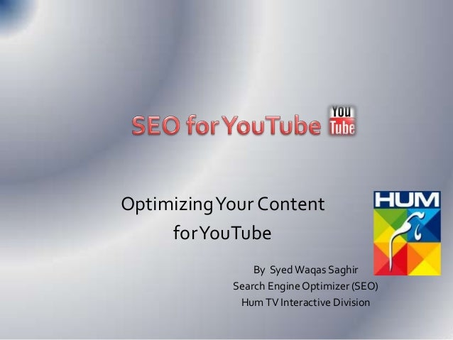 Optimizing Your Content for YouTube By Syed Waqas Saghir Search Engine Optimizer (SEO) Hum TV Interactive Division