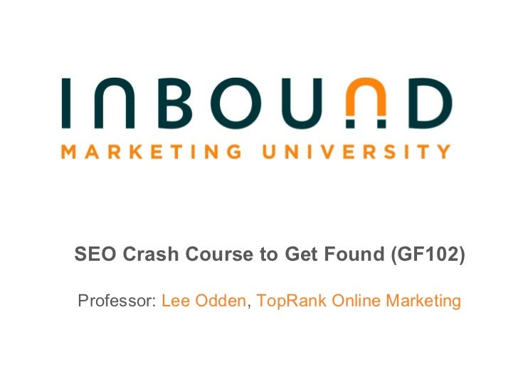 SEO Crash Course to Get Found (GF102) Professor:  Lee Odden ,  TopRank Online Marketing