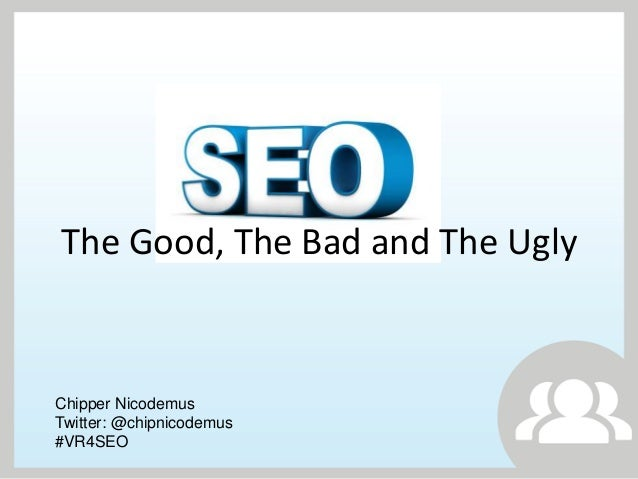 The Good, The Bad and The UglyChipper NicodemusTwitter: @chipnicodemus#VR4SEO