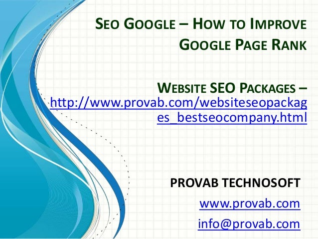 SEO GOOGLE – HOW TO IMPROVE GOOGLE PAGE RANK PROVAB TECHNOSOFT www.provab.com info@provab.com WEBSITE SEO PACKAGES – http:...