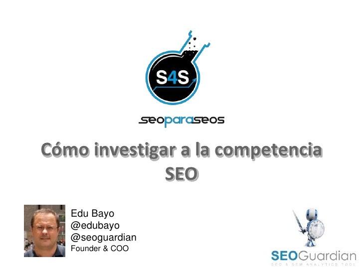 Cómo investigar a la competencia              SEO   Edu Bayo   @edubayo   @seoguardian   Founder & COO
