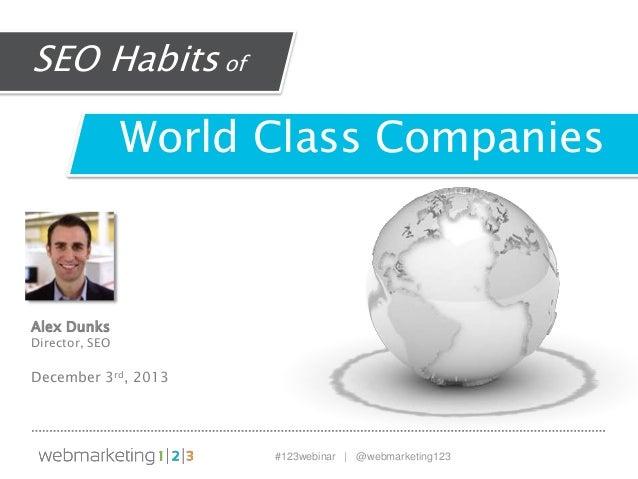 SEO Habits of  World Class Companies  Alex Dunks  Director, SEO  December 3rd, 2013  #123webinar | @webmarketing123