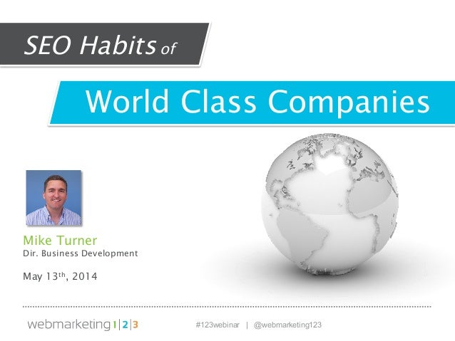 #123webinar | @webmarketing123 Mike Turner Dir. Business Development May 13th, 2014 World Class Companies SEO Habitsof