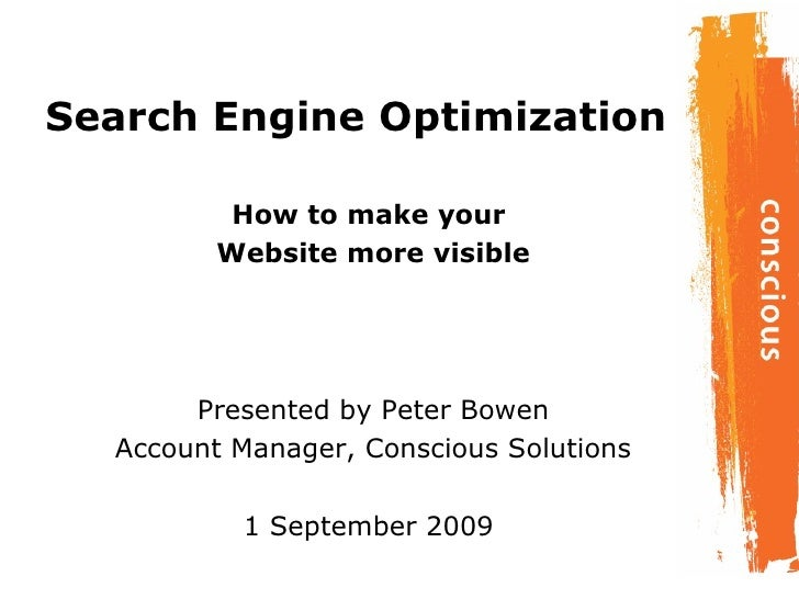 Search Engine Optimization How to make your  Website more visible Presented by Peter Bowen Account Manager, Conscious Solu...