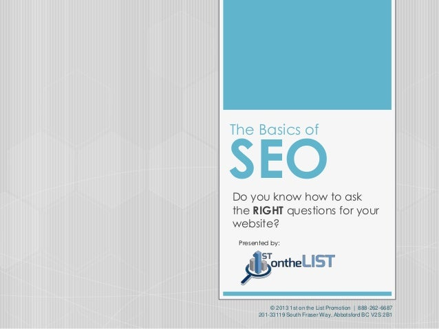 The Basics of  SEO Do you know how to ask the RIGHT questions for your website? Presented by:  © 2013 1st on the List Prom...
