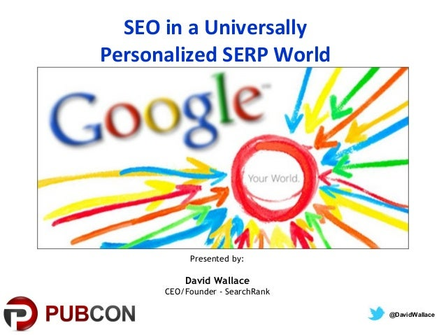SEO in a UniversallyPersonalized SERP WorldPresented by:David WallaceCEO/Founder - SearchRank@DavidWallace