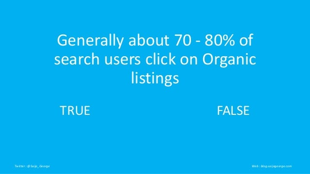 Generally about 70 - 80% of search users click on Organic listings Twitter : @Saijo_George Web : blog.saijogeorge.com TRUE...