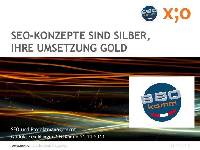 21.11.14 | 1  SEO-KONZEPTE SIND SILBER,  IHRE UMSETZUNG GOLD  SEO und Projektmanagement  Gudula Feichtinger, SEOKomm 21.11...