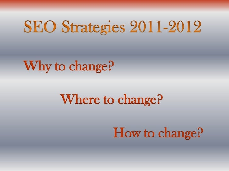SEO Strategies 2011-2012<br />Why to change?<br />Where to change? <br />  	 How to change?<br />