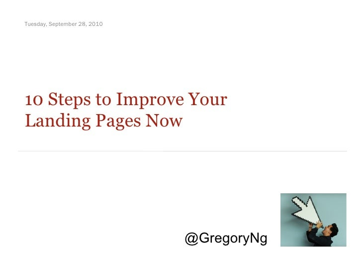 10 Steps to Improve Your  Landing Pages Now Tuesday, September 28, 2010 @GregoryNg