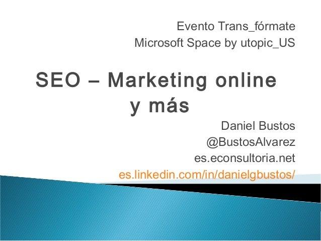 Evento Trans_fórmate Microsoft Space by utopic_US  SEO – Marketing online y más  Daniel Bustos @BustosAlvarez es.econsulto...